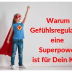 Gefühlsregulation als Superpower für Dein Kind - Anregungen für Familien